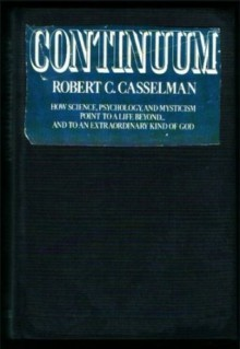 Continuum: How science, psychology, and mysticism point to a life beyond ... and to an extraordinary kind of God - Robert C Casselman