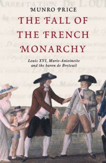 The Fall of the French Monarchy: Louis XVI, Marie Antoinette and the Baron de Breteuil - Munro Price