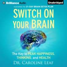Switch on Your Brain: The Key to Peak Happiness, Thinking, and Health - Dr. Caroline Leaf, Joyce Bean
