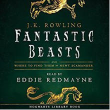 Fantastic Beasts and Where to Find Them: Read by Eddie Redmayne - J.K. Rowling, Newt Scamander, Eddie Redmayne, Pottermore from J.K. Rowling