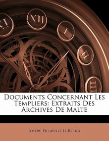 Documents Concernant Les Templiers: Extraits Des Archives de Malte - Joseph Delaville Le Roulx