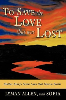 To Save the Love That Was Lost: The Original Christianity-As Derived from Historical and Channeled Sources - Lyman Allen, Sofia