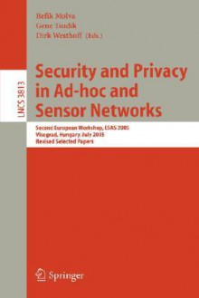 Security and Privacy in Ad-Hoc and Sensor Networks: Second European Workshop, Esas 2005, Visegrad, Hungary, July 13-14, 2005. Revised Selected Papers - R. Molva, R. Molva