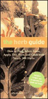 The Herb Guide: How to Find, Select, Grow, Apply, Dry, Brew and Cook with Nearly 300 Herbs - Sally Ann Berk