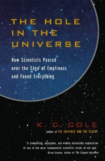 The Hole in the Universe: How Scientists Peered over the Edge of Emptiness and Found Everything by Cole K. C. (2001-12-01) Paperback - Cole K. C.