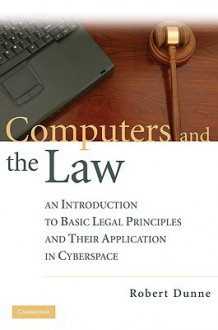 Computers and the Law: An Introduction to Basic Legal Principles and Their Application in Cyberspace - Robert Dunne