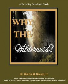 Why the Wilderness: A Forty Day Devotional Guide - Walter M Brown Jr
