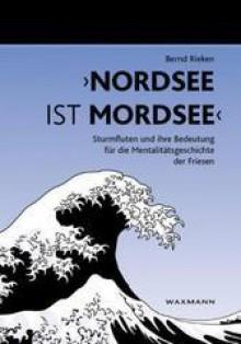 Nordsee ist Mordsee: Sturmfluten und ihre Bedeutung für die Mentalitatsgeschichte der Friesen - Bernd Rieken