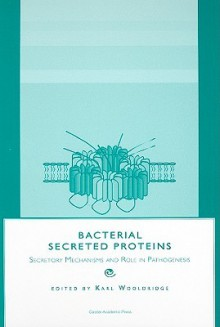 Bacterial Secreted Proteins: Secretory Mechanisms and Role in Pathogenesis - Karl Wooldridge