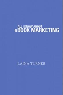 All I Know About e-Book Marketing - Laina Turner