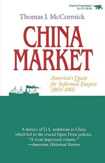 China Market: America's Quest for Informal Empire, 1893-1901 - Thomas J. McCormick