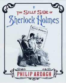 The Silly Side Of Sherlock Holmes - Philip Ardagh