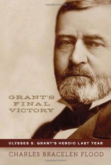 Grant's Final Victory: Ulysses S. Grant's Heroic Last Year - Charles Bracelen Flood