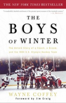 The Boys of Winter: The Untold Story of a Coach, a Dream, and the 1980 U.S. Olympic Hockey Team - Wayne Coffey