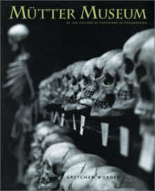 The Mutter Museum: Of the College of Physicians of Philadelphia - Gretchen Worden