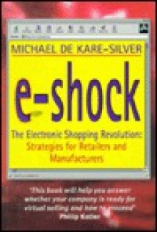 E-Shock: The Electronic Shopping Revolution: Strategies for Retailers and Manufacturers - Michael De Kare-Silver
