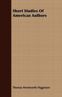 Short Studies of American Authors - Thomas Wentworth Higginson