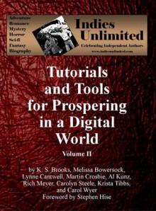 Indies Unlimited: Tutorials and Tools for Prospering in a Digital World Volume II - K.S. Brooks, Stephen Hise, Melissa Bowersock, Lynne Cantwell, Martin Crosbie, Al Kunz, Rich Meyer, Carolyn Steele, Krista Tibbs, Carol E. Wyer
