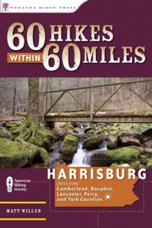 60 Hikes Within 60 Miles: Harrisburg: Including Lancaster, York, and Surrounding Counties - Matt Willen