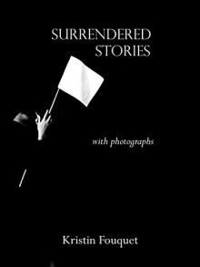 Surrendered Stories: with photographs - Kristin Fouquet