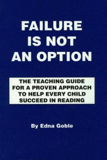 Failure Is Not an Option: The Teaching Guide for a Proven Approach to Help Every Child Succeed in Reading - Edna Goble