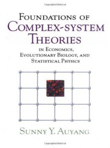Foundations of Complex-system Theories: In Economics, Evolutionary Biology, and Statistical Physics - Sunny Y. Auyang