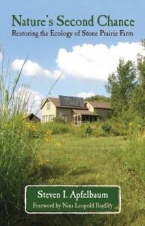 Nature's Second Chance: Restoring the Ecology of Stone Prairie Farm - Steven Apfelbaum,Steven I. Apfelbaun