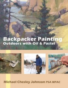 Backpacker Painting: Outdoors with Oil & Pastel: Techniques for the Plein Air Painter - Michael Chesley Johnson