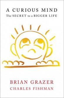A Curious Mind: The Secret to a Bigger Life - Brian Grazer, Charles Fishman