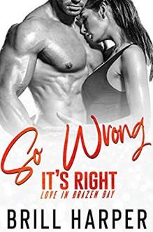 So Wrong It's Right (Love in Brazen Bay #3) - Brill Harper