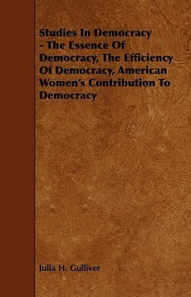 Studies in Democracy - The Essence of Democracy, the Efficiency of Democracy, American Women's Contribution to Democracy - Julia H. Gulliver