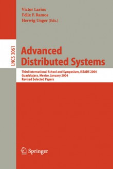 Advanced Distributed Systems: Third International School and Symposium, Issads 2004, Guadalajara, Mexico, January 24-30, 2004, Revised Papers - Felix F. Ramos, Herwig Unger