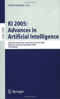 KI 2005: Advances in Artificial Intelligence: 28th Annual German Conference on AI, KI 2005, Koblenz, Germany, September 11-14, 2005, Proceedings (Lecture ... / Lecture Notes in Artificial Intelligence) - Ulrich Furbach