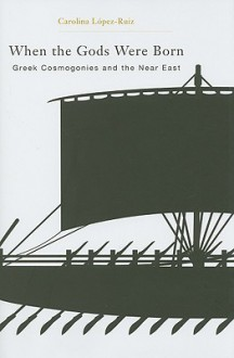 When the Gods Were Born: Greek Cosmogonies and the Near East - Carolina Lopez-Ruiz