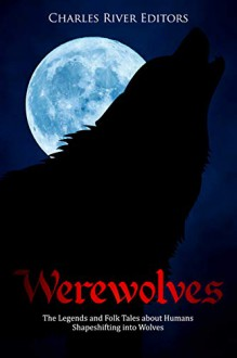 Werewolves: The Legends and Folk Tales about Humans Shapeshifting into Wolves - Charles River Editors