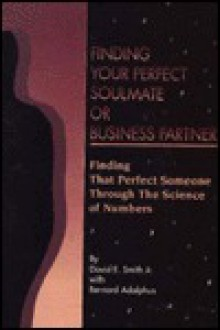 Finding Your Perfect Soulmate or Business Partner: Learn More about Yourself or Others Through the Science of Numbers - David E. Smith