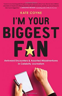 I'm Your Biggest Fan: Awkward Encounters and Assorted Misadventures in Celebrity Journalism - Kate Coyne