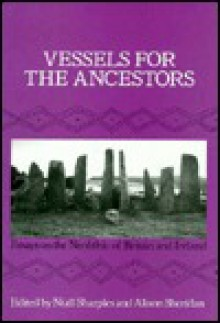 Vessels for the Ancestors: Essays on the Neolithic of Britain and Ireland in Honour of Audrey Henshall - Niall Sharples