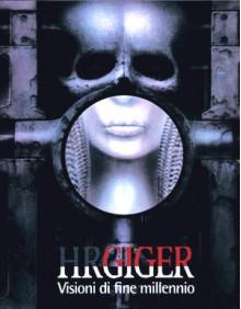 H.R. Giger: Visioni Di Fine Millennio - H.R. Giger