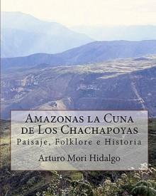 Amazonas La Cuna de Los Chachapoyas: Paisaje, Folklore E Historia - Arturo Mori Hidalgo, Roger Mori Tuesta, Juan Tejedo Huaman