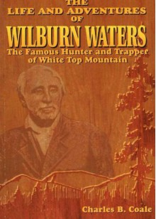 The Life and Adventures of Wilburn Waters: The Famous Hunter and Trapper of White Top Mountain - Charles B. Coale