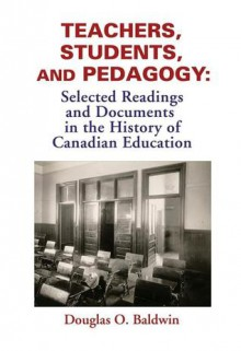 Teachers, Students and Pedagogy: Readings and Documents in the History of Canadian Education - Douglas O. Baldwin, Douglas O. Baldwin