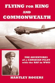 Flying for King and Commonwealth: The Adventures of a Canadian Pilot with the RAF in WWII - Hartley Rogers