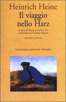 Il viaggio nello Harz - Heinrich Heine, Maria Carolina Foi, Claudio Magris