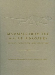 Mammals from the Age of Dinosaurs: Origins, Evolution, and Structure - Zofia Kielan-Jaworowska, Richard L. Cifelli, Zhe-XI Luo
