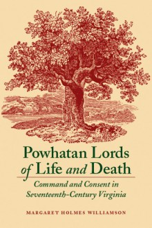 Powhatan Lords of Life and Death: Command and Consent in Seventeenth-Century Virginia - Margaret Huber, Margaret Huber