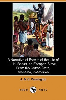 A Narrative of Events of the Life of J. H. Banks, an Escaped Slave, from the Cotton State, Alabama, in America (Dodo Press) - J. W. C. Pennington