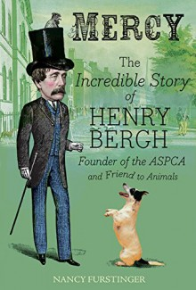 Mercy: The Incredible Story of Henry Bergh, Founder of the ASPCA and Friend to Animals - Nancy Furstinger,Vincent Desjardins