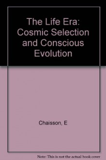The Life Era: Cosmic Selection and Conscious Evolution - Eric Chaisson, Lola Judith Chaisson