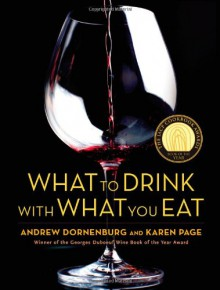 What to Drink with What You Eat: The Definitive Guide to Pairing Food with Wine, Beer, Spirits, Coffee, Tea - Even Water - Based on Expert Advice from America's Best Sommeliers - Andrew Dornenburg,Karen Page,Michael Sofronski